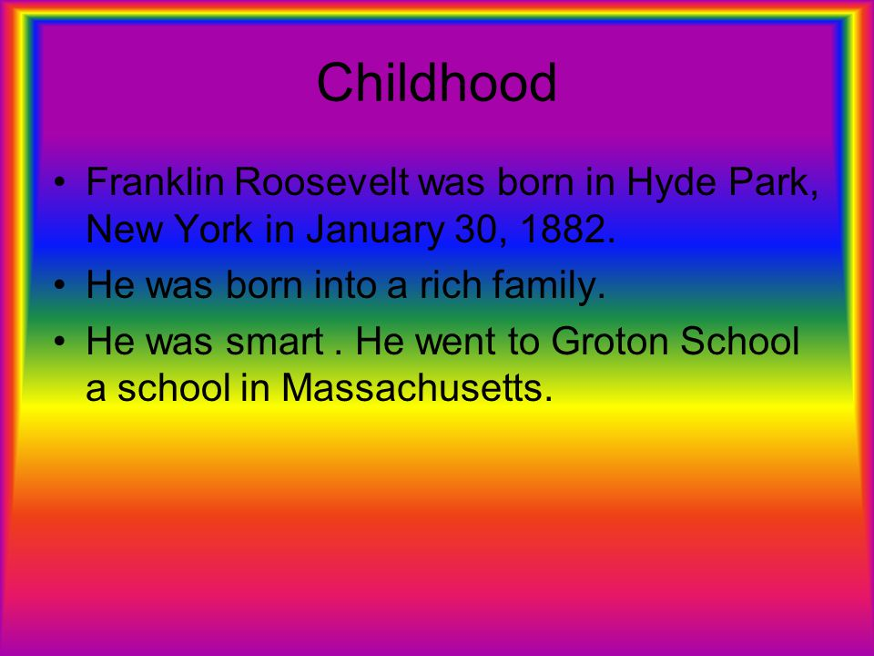 Childhood Franklin Roosevelt was born in Hyde Park, New York in January 30, 1882. He was born into a rich family.