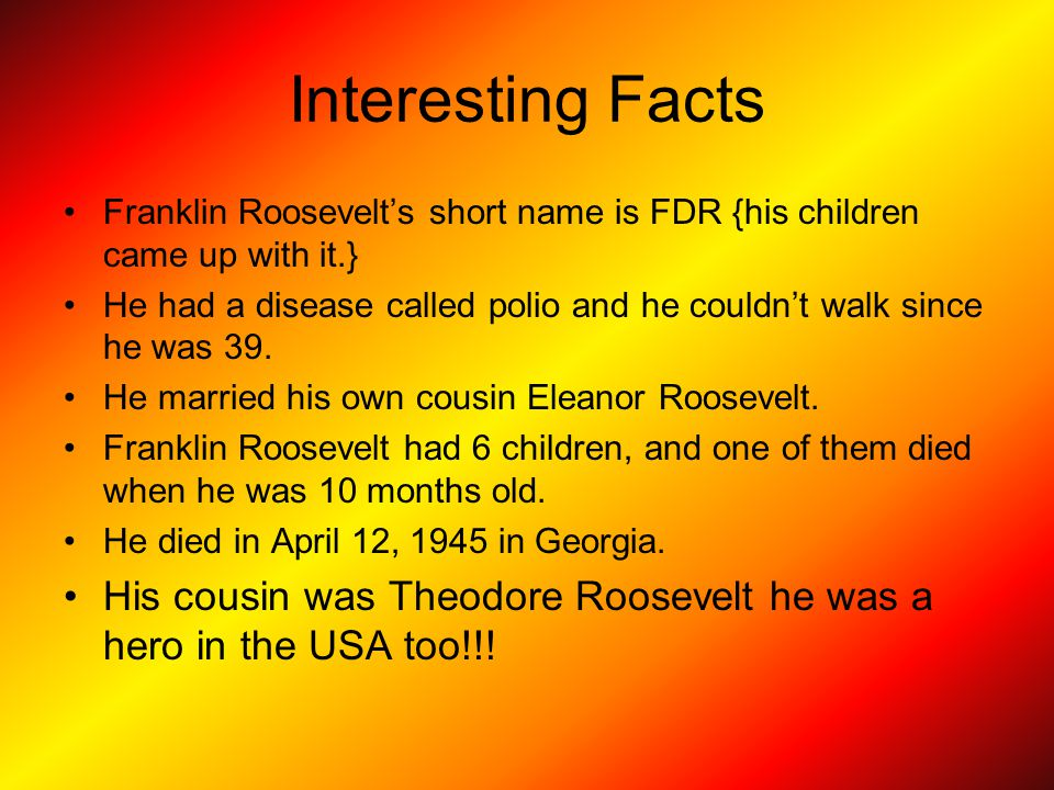 Interesting Facts Franklin Roosevelt's short name is FDR {his children came up with it.}