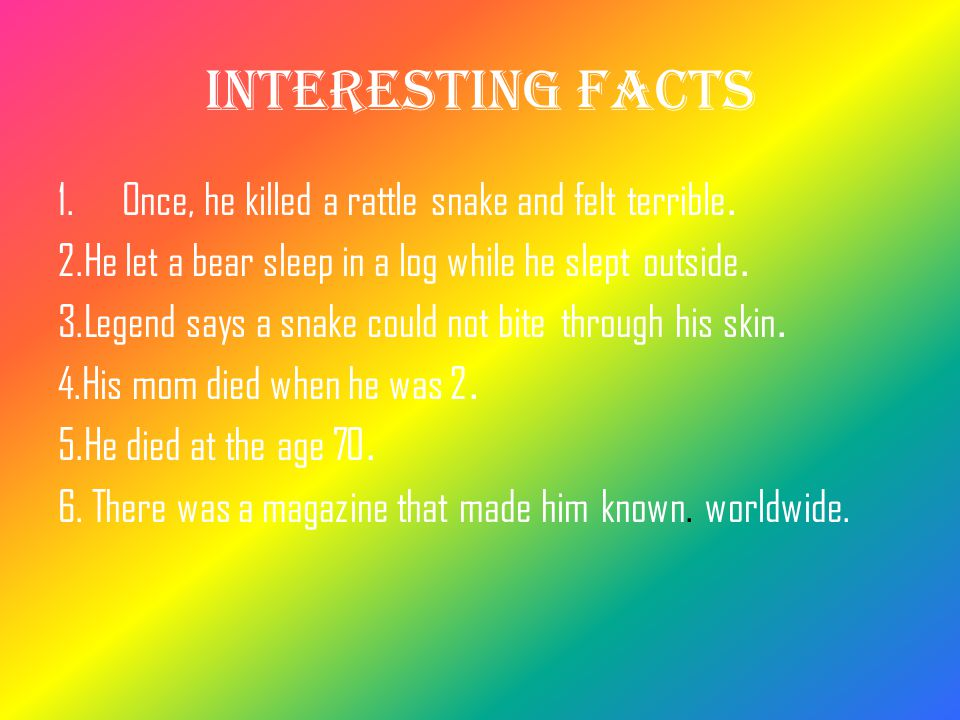 Interesting facts Once, he killed a rattle snake and felt terrible.