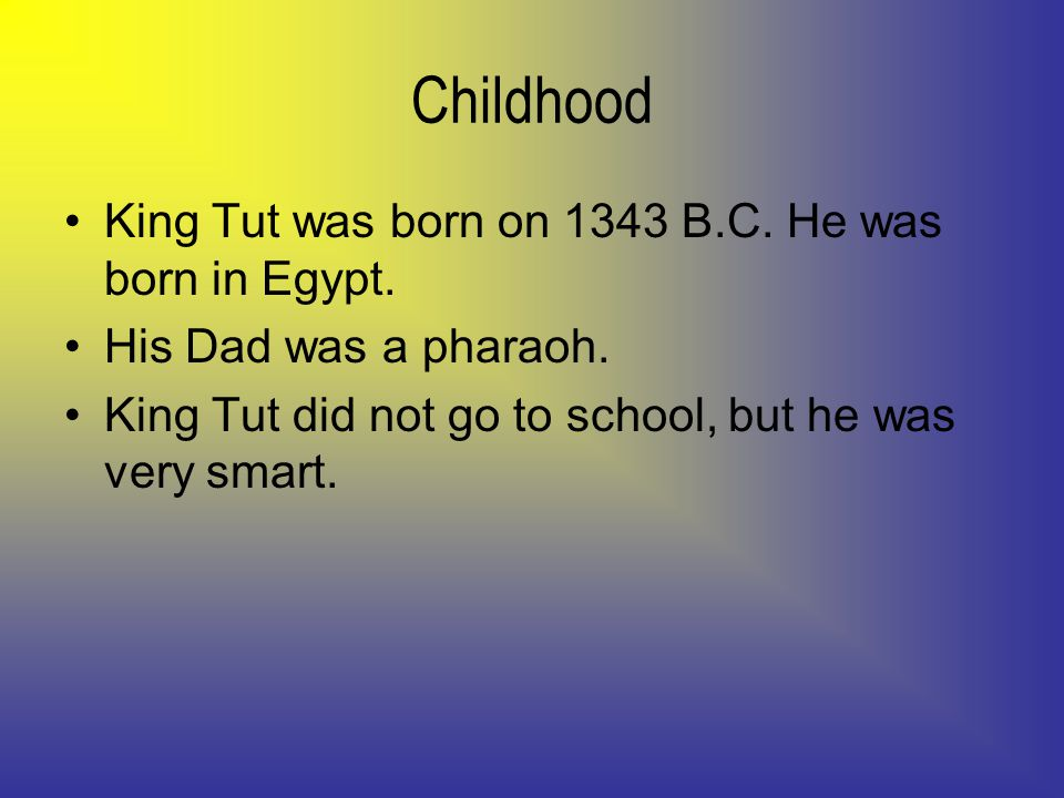 Childhood King Tut was born on 1343 B.C. He was born in Egypt.