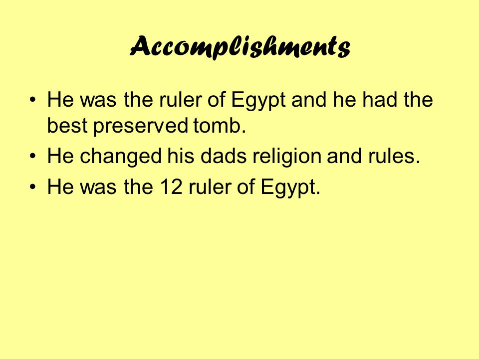 Accomplishments He was the ruler of Egypt and he had the best preserved tomb. He changed his dads religion and rules.