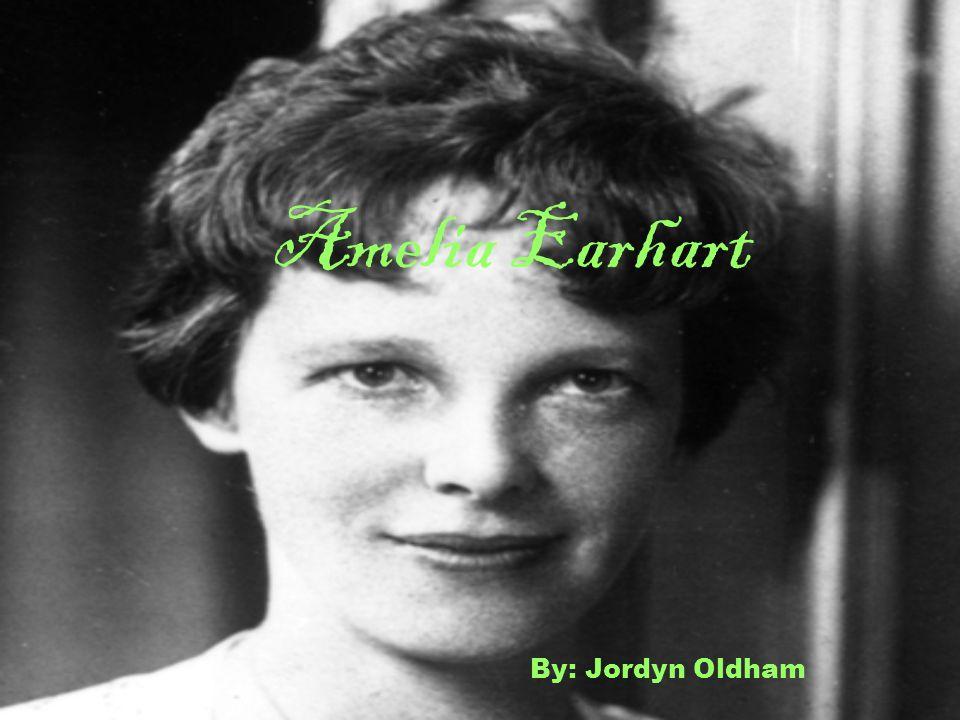 Amelia Earhart By: Jordyn Oldham