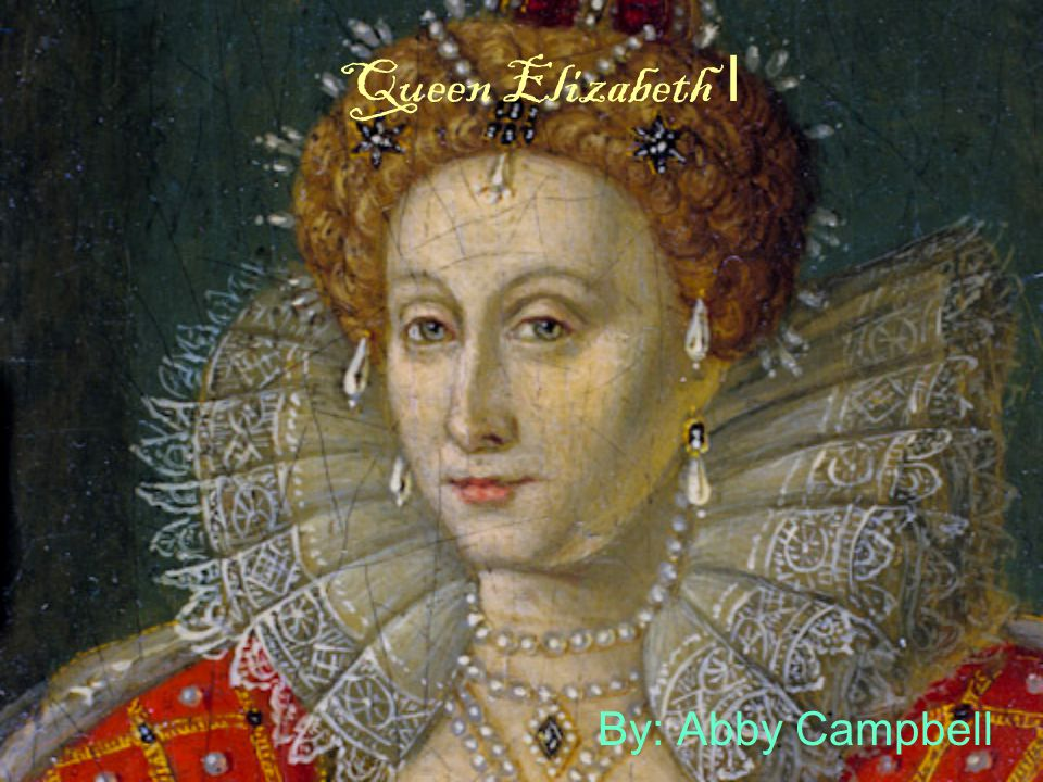 Queen Elizabeth I By: Abby Campbell