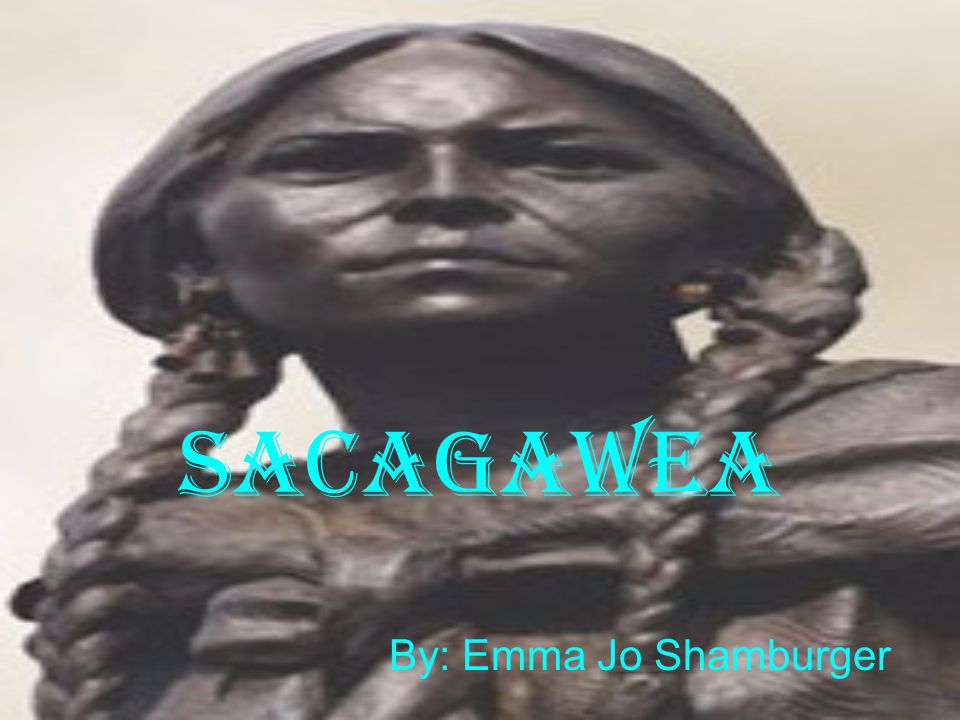 Sacagawea By: Emma Jo Shamburger