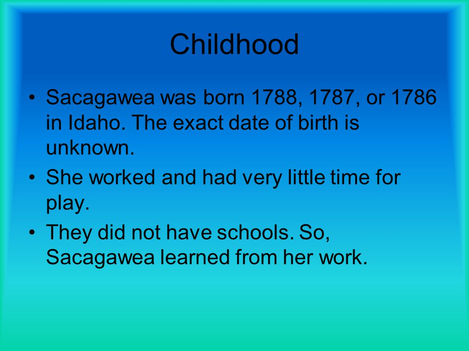 Childhood Sacagawea was born 1788, 1787, or 1786 in Idaho. The exact date of birth is unknown. She worked and had very little time for play.