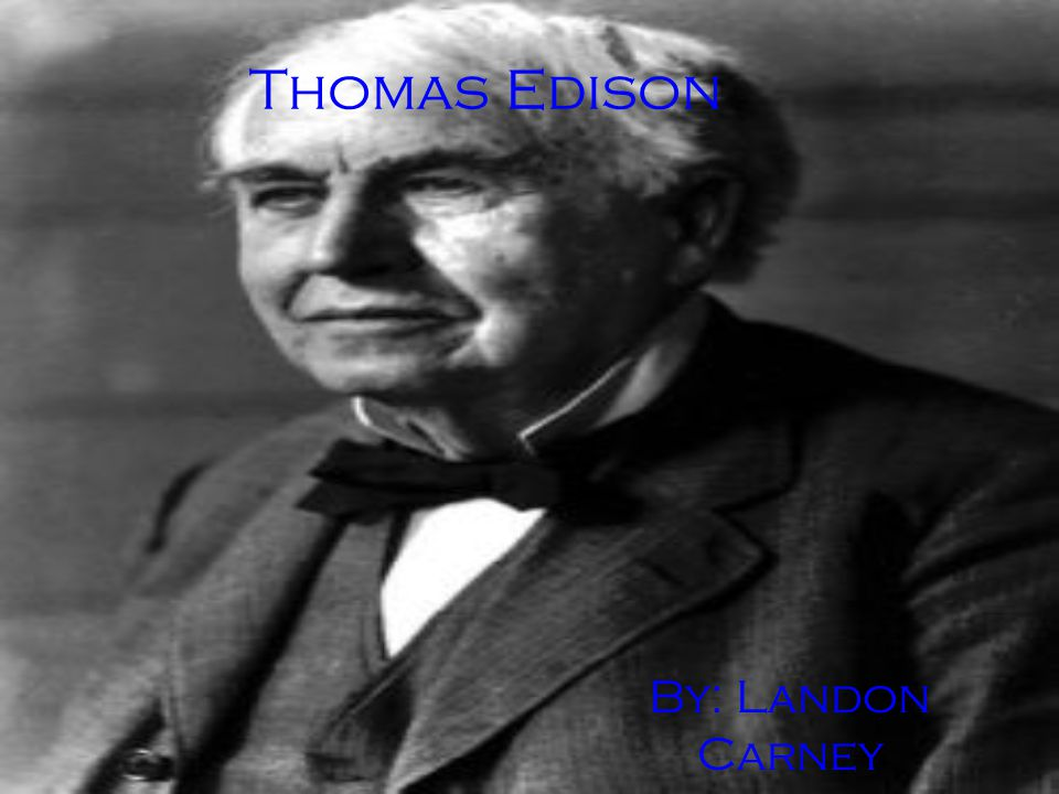 Thomas Edison By: Landon Carney