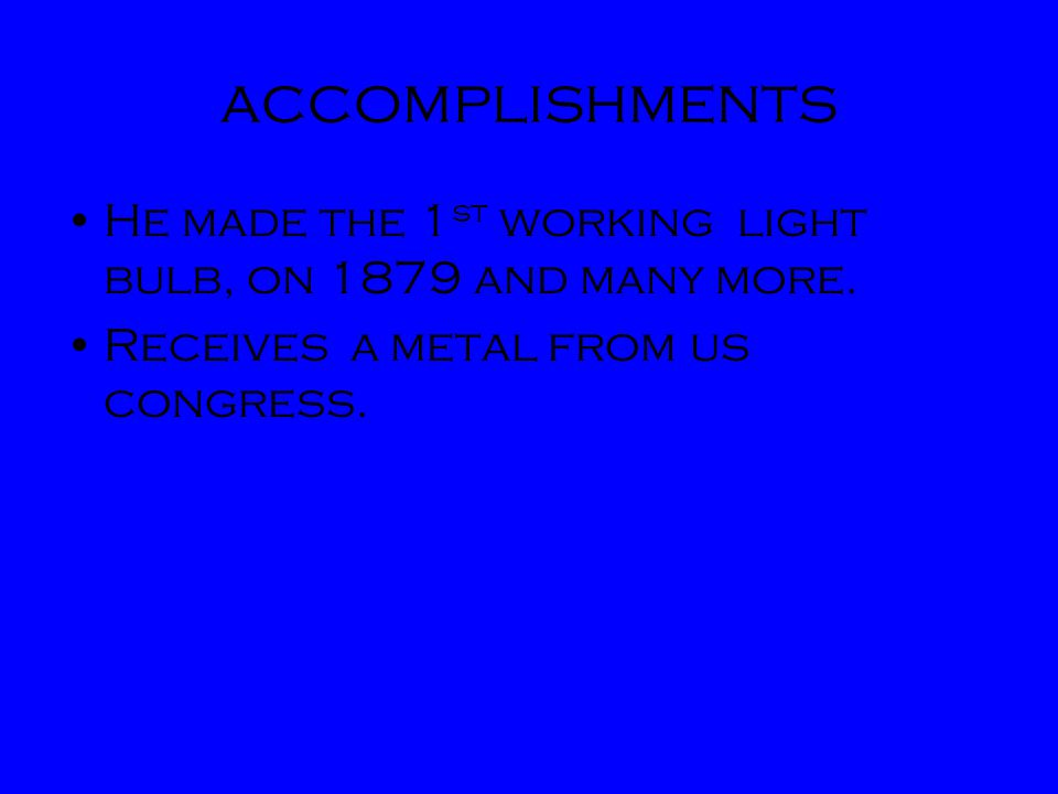 accomplishments He made the 1st working light bulb, on 1879 and many more.