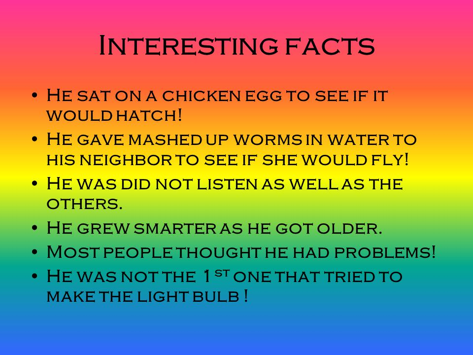 Interesting facts He sat on a chicken egg to see if it would hatch!
