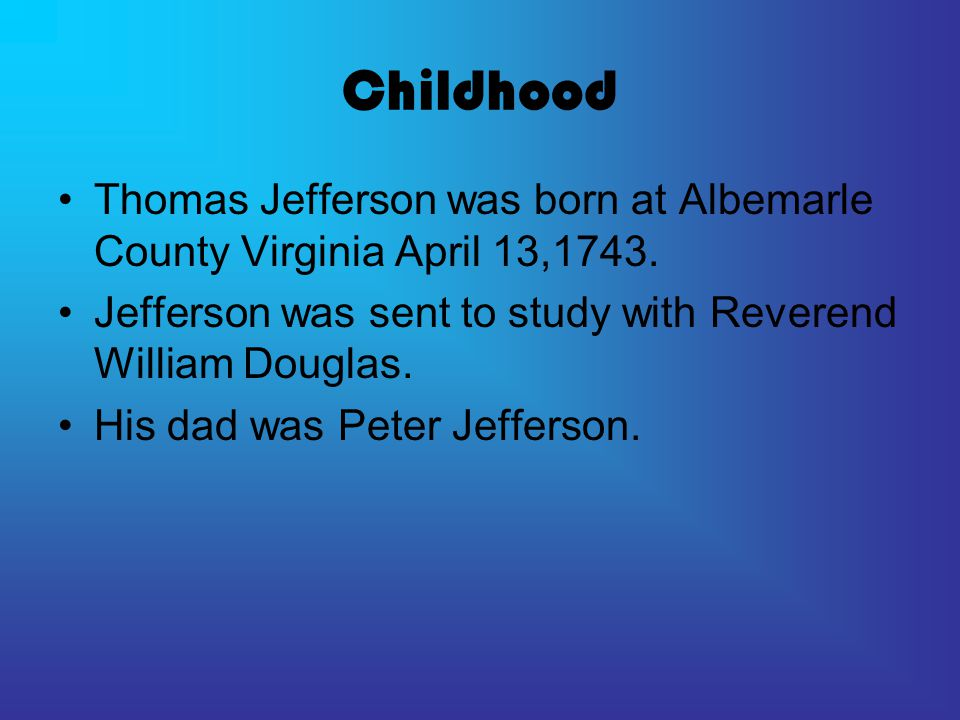 Childhood Thomas Jefferson was born at Albemarle County Virginia April 13,1743. Jefferson was sent to study with Reverend William Douglas.