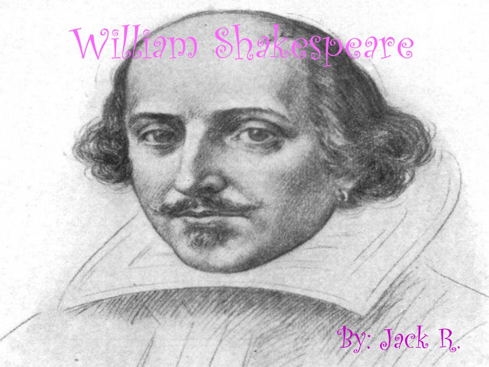 William Shakespeare By: Jack R.