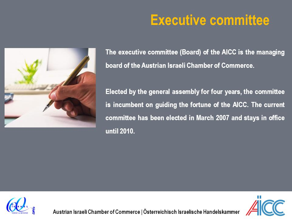 Executive committee The executive committee (Board) of the AICC is the managing board of the Austrian Israeli Chamber of Commerce.