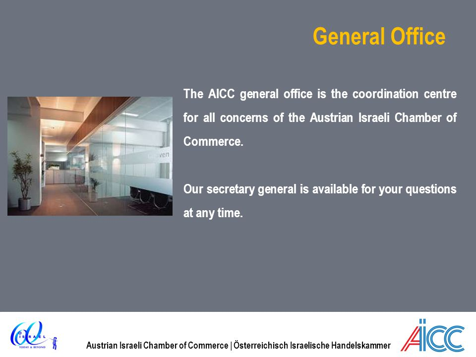 General Office The AICC general office is the coordination centre for all concerns of the Austrian Israeli Chamber of Commerce.