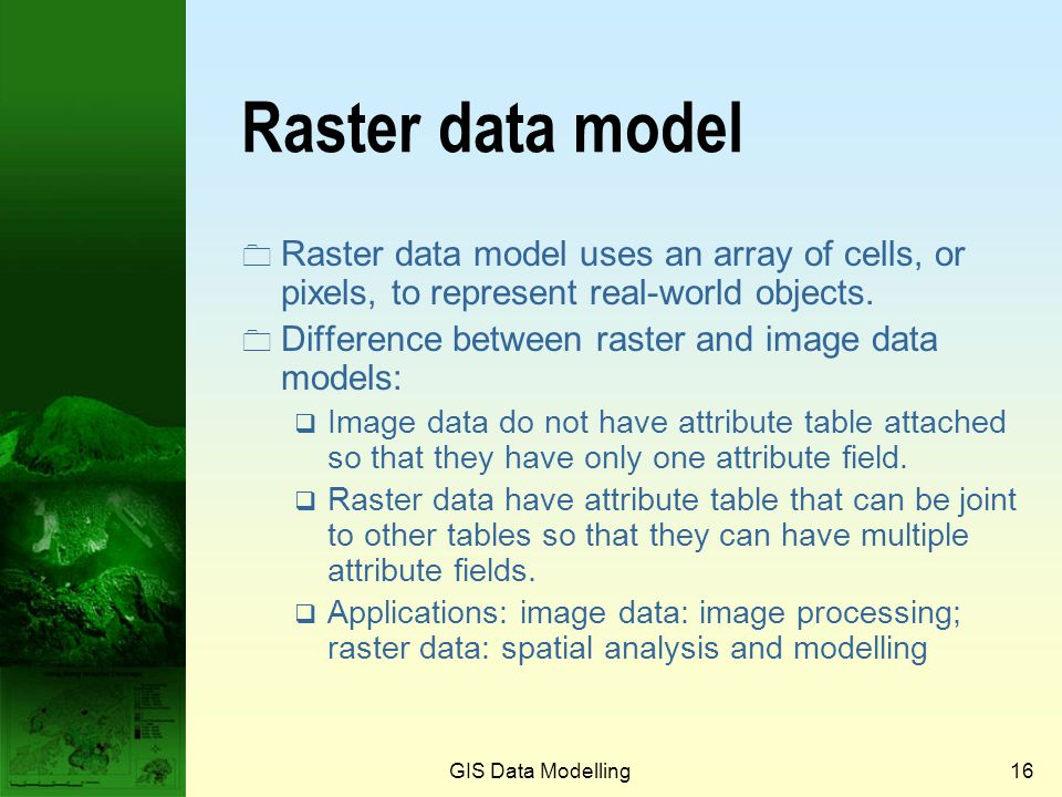 Prof. Qiming Zhou Raster data model. Raster data model uses an array of cells, or pixels, to represent real-world objects.