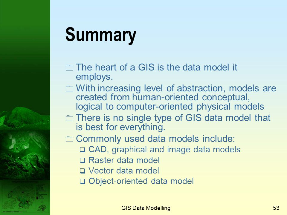 Summary The heart of a GIS is the data model it employs.