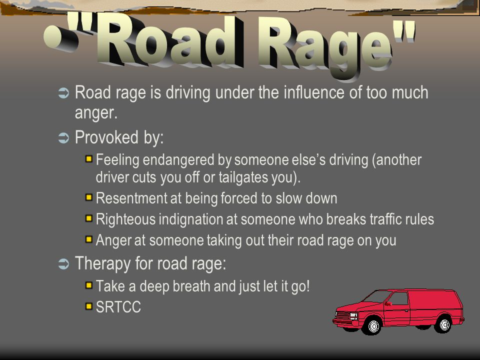 Road Rage Road rage is driving under the influence of too much anger. Provoked by: