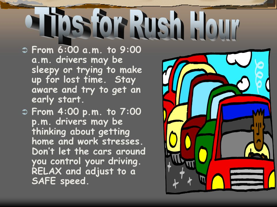 Tips for Rush Hour From 6:00 a.m. to 9:00 a.m. drivers may be sleepy or trying to make up for lost time. Stay aware and try to get an early start.