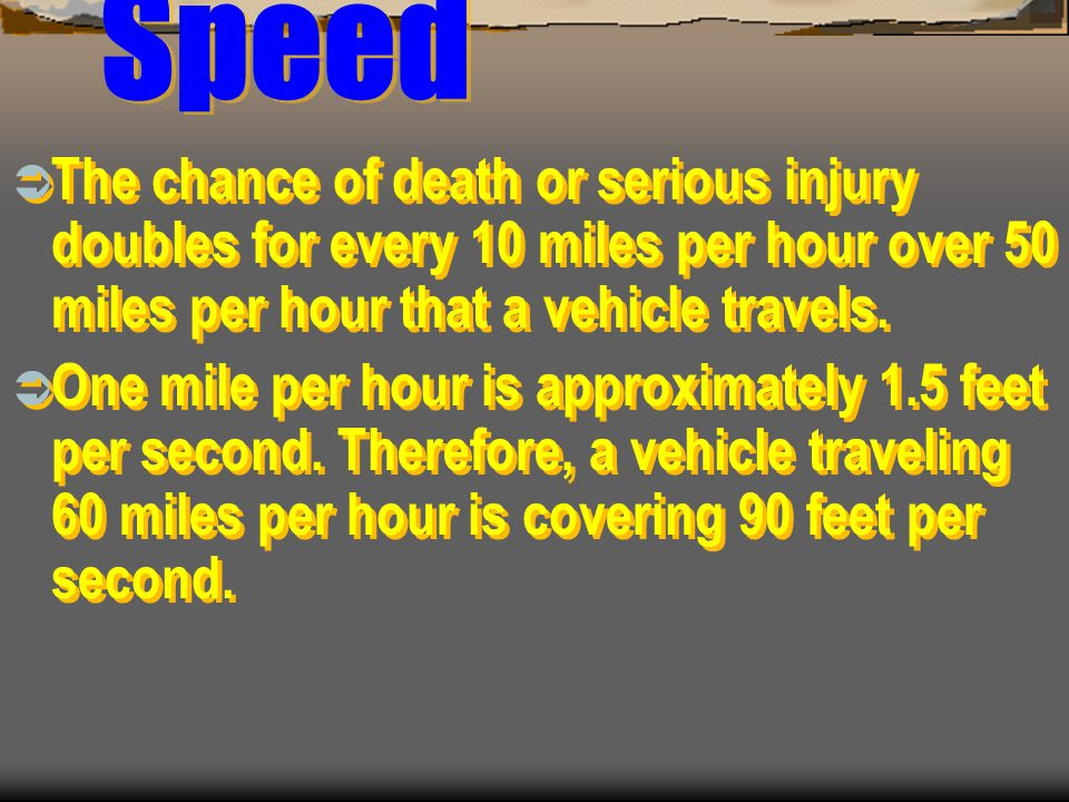 Speed The chance of death or serious injury doubles for every 10 miles per hour over 50 miles per hour that a vehicle travels.