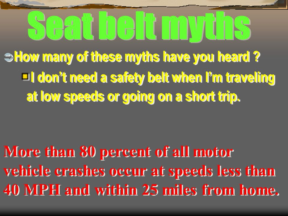 Seat belt myths How many of these myths have you heard I don't need a safety belt when I'm traveling at low speeds or going on a short trip.