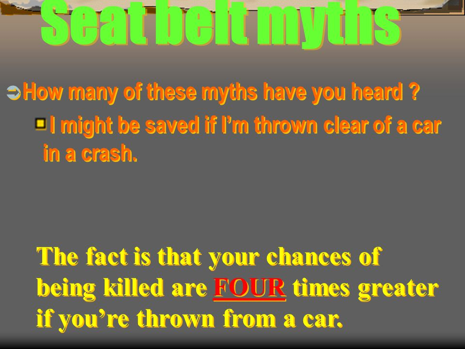 Seat belt myths How many of these myths have you heard I might be saved if I'm thrown clear of a car in a crash.
