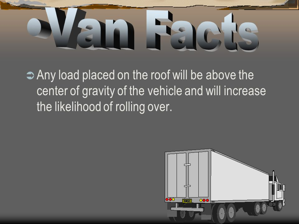 Van Facts Any load placed on the roof will be above the center of gravity of the vehicle and will increase the likelihood of rolling over.