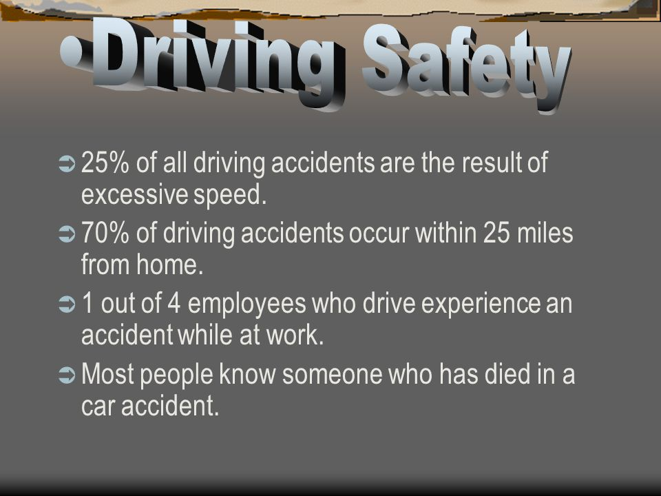 Driving Safety 25% of all driving accidents are the result of excessive speed. 70% of driving accidents occur within 25 miles from home.