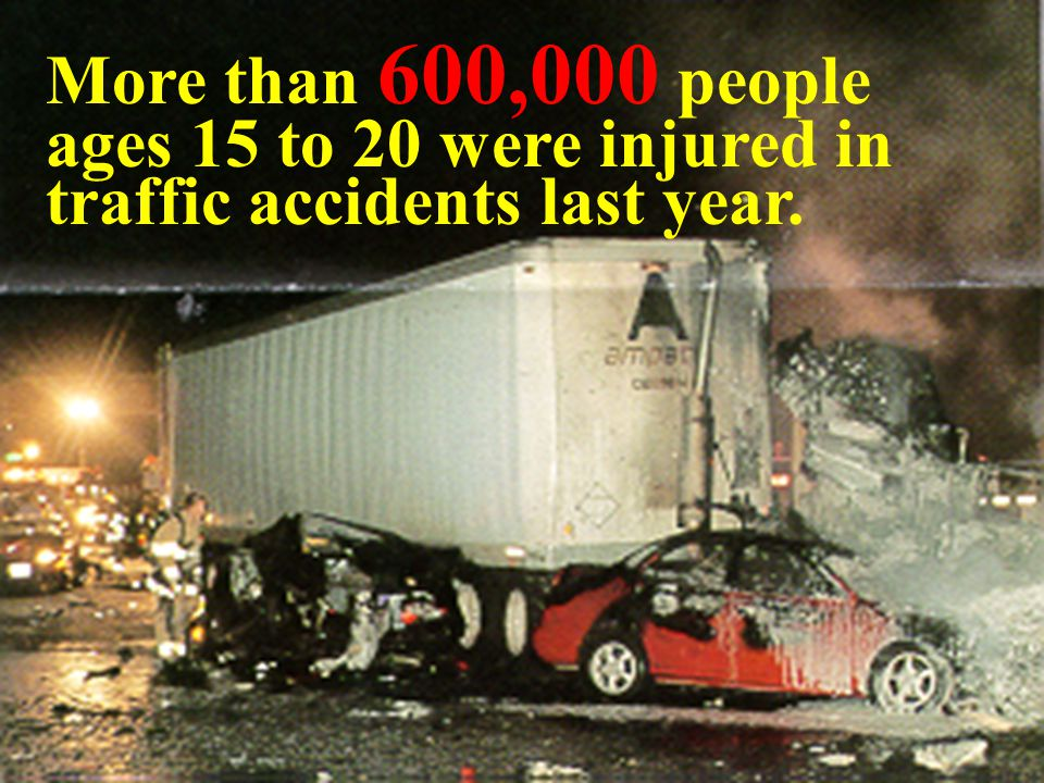 More than 600,000 people ages 15 to 20 were injured in traffic accidents last year.