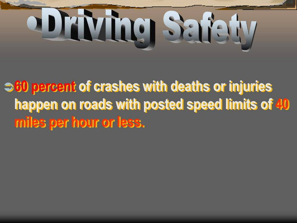 Driving Safety 60 percent of crashes with deaths or injuries happen on roads with posted speed limits of 40 miles per hour or less.