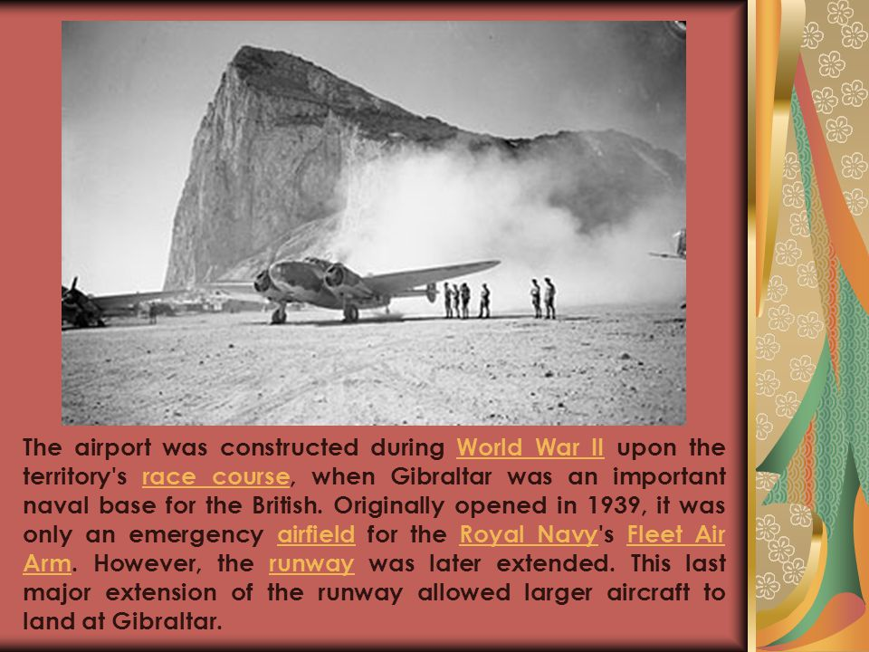 The airport was constructed during World War II upon the territory s race course, when Gibraltar was an important naval base for the British.