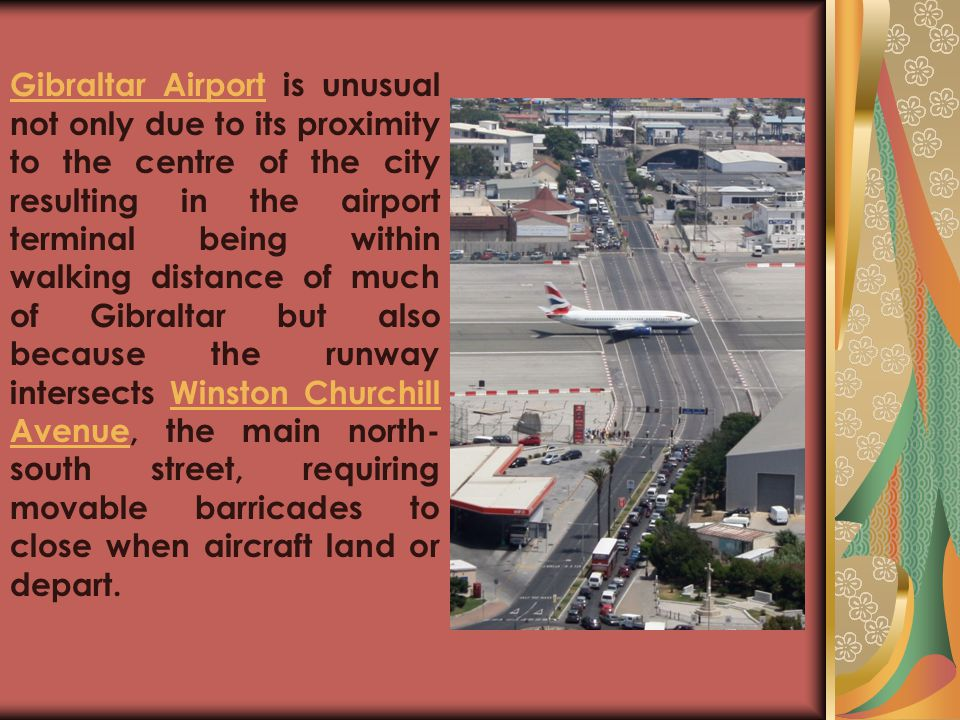 Gibraltar Airport is unusual not only due to its proximity to the centre of the city resulting in the airport terminal being within walking distance of much of Gibraltar but also because the runway intersects Winston Churchill Avenue, the main north-south street, requiring movable barricades to close when aircraft land or depart.