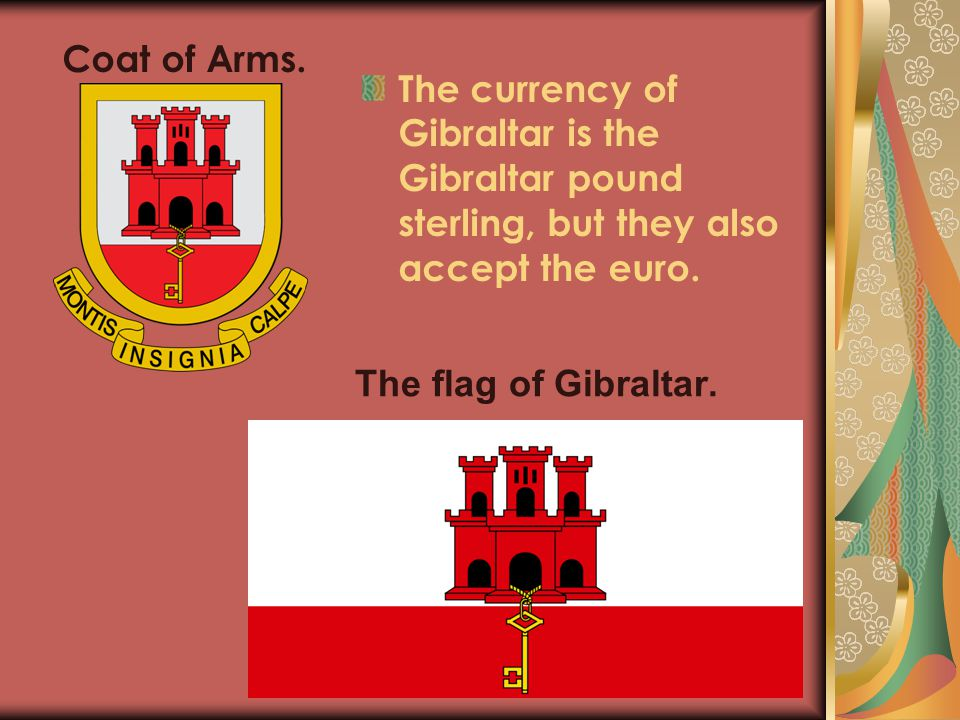 Coat of Arms. The currency of Gibraltar is the Gibraltar pound sterling, but they also accept the euro.