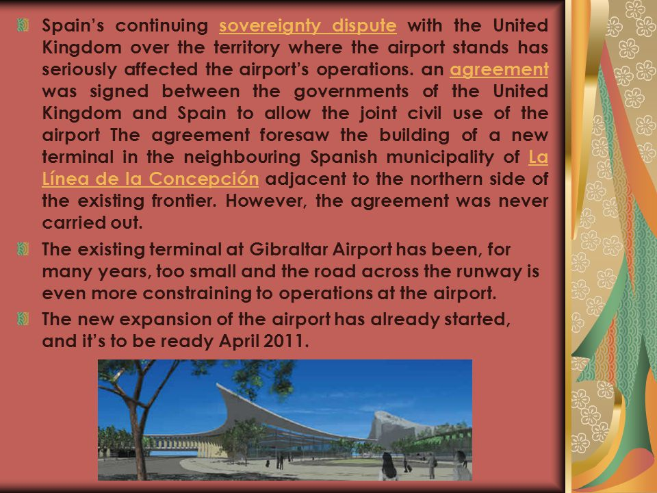 Spain's continuing sovereignty dispute with the United Kingdom over the territory where the airport stands has seriously affected the airport's operations. an agreement was signed between the governments of the United Kingdom and Spain to allow the joint civil use of the airport The agreement foresaw the building of a new terminal in the neighbouring Spanish municipality of La Línea de la Concepción adjacent to the northern side of the existing frontier. However, the agreement was never carried out.