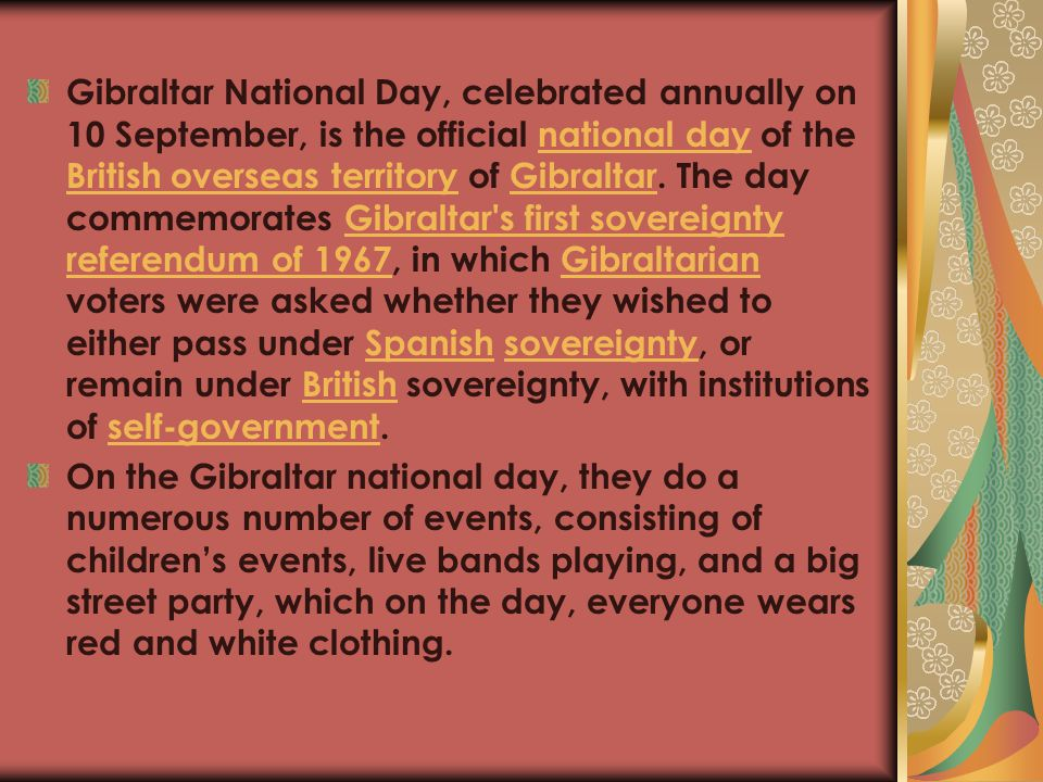 Gibraltar National Day, celebrated annually on 10 September, is the official national day of the British overseas territory of Gibraltar. The day commemorates Gibraltar s first sovereignty referendum of 1967, in which Gibraltarian voters were asked whether they wished to either pass under Spanish sovereignty, or remain under British sovereignty, with institutions of self-government.