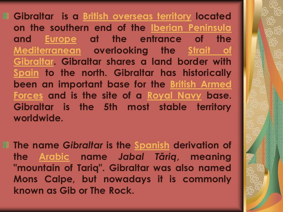 Gibraltar is a British overseas territory located on the southern end of the Iberian Peninsula and Europe at the entrance of the Mediterranean overlooking the Strait of Gibraltar. Gibraltar shares a land border with Spain to the north. Gibraltar has historically been an important base for the British Armed Forces and is the site of a Royal Navy base. Gibraltar is the 5th most stable territory worldwide.