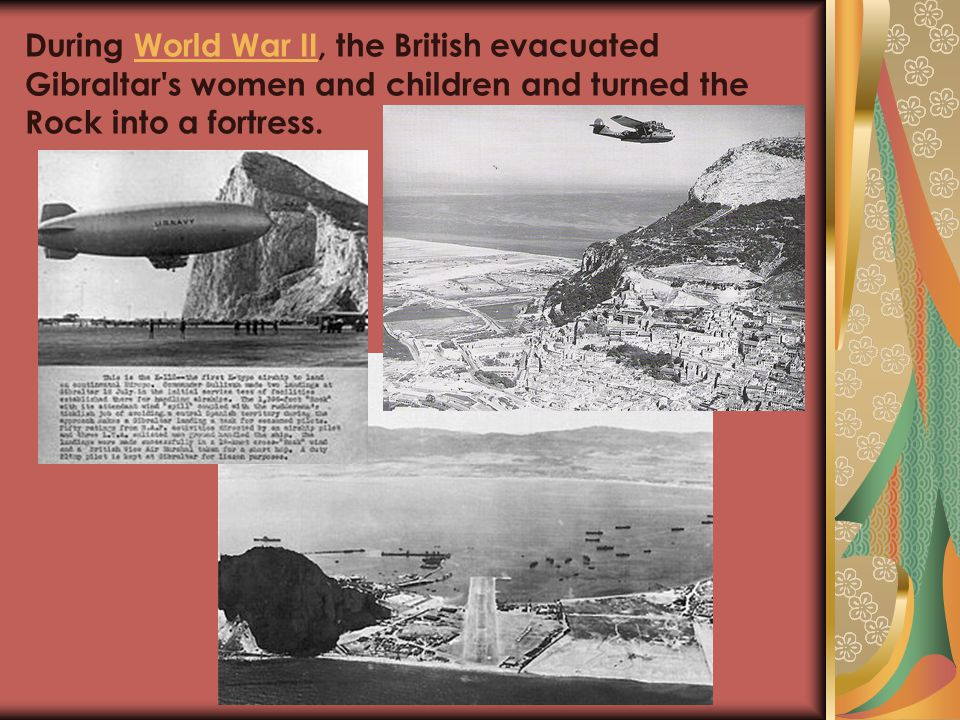 During World War II, the British evacuated Gibraltar s women and children and turned the Rock into a fortress.