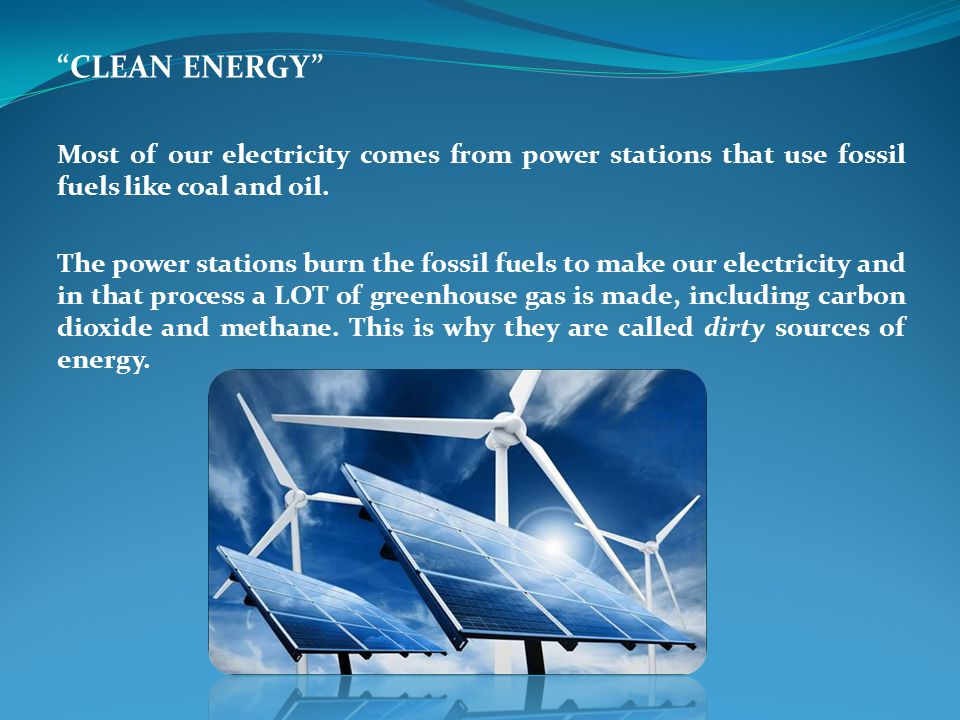 CLEAN ENERGY Most of our electricity comes from power stations that use fossil fuels like coal and oil.