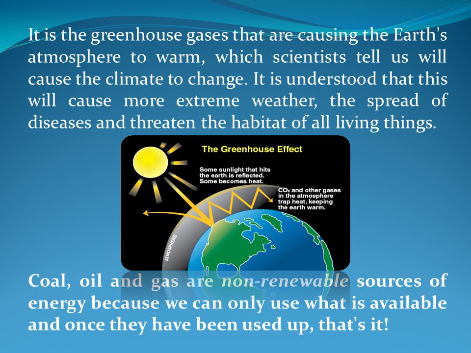 It is the greenhouse gases that are causing the Earth s atmosphere to warm, which scientists tell us will cause the climate to change. It is understood that this will cause more extreme weather, the spread of diseases and threaten the habitat of all living things.