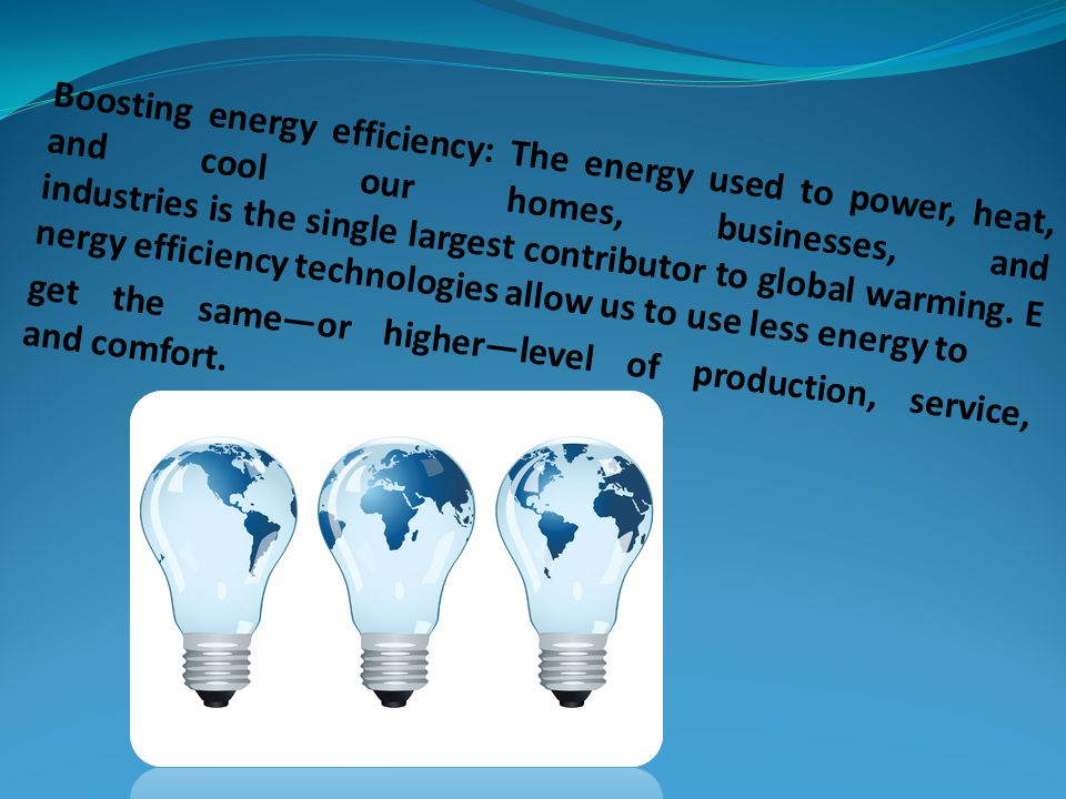 Boosting energy efficiency: The energy used to power, heat, and cool our homes, businesses, and industries is the single largest contributor to global warming. Energy efficiency technologies allow us to use less energy to