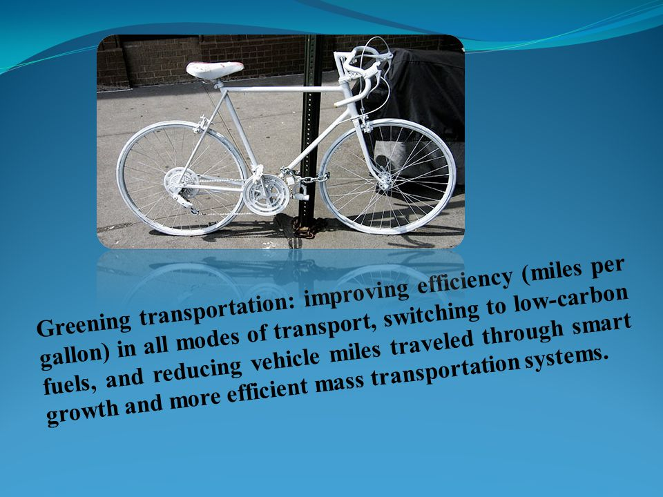 Greening transportation: improving efficiency (miles per gallon) in all modes of transport, switching to low-carbon fuels, and reducing vehicle miles traveled through smart growth and more efficient mass transportation systems.