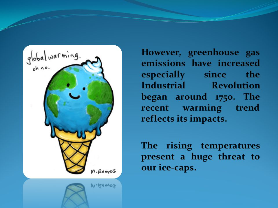 However, greenhouse gas emissions have increased especially since the Industrial Revolution began around 1750. The recent warming trend reflects its impacts.