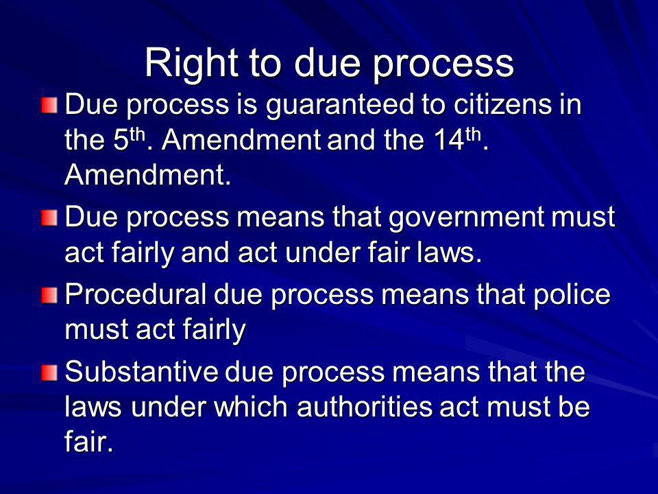 Right to due process Due process is guaranteed to citizens in the 5th. Amendment and the 14th. Amendment.