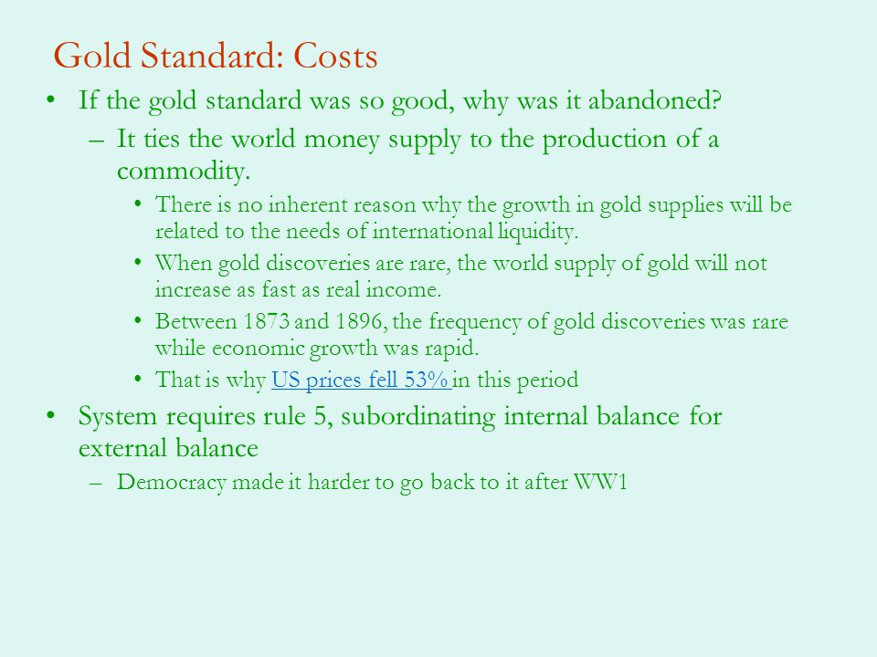 Gold Standard: Costs If the gold standard was so good, why was it abandoned It ties the world money supply to the production of a commodity.