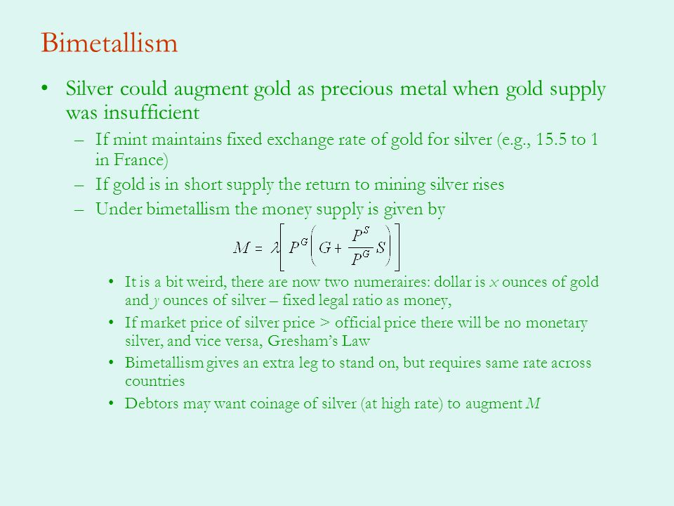 Bimetallism Silver could augment gold as precious metal when gold supply was insufficient.