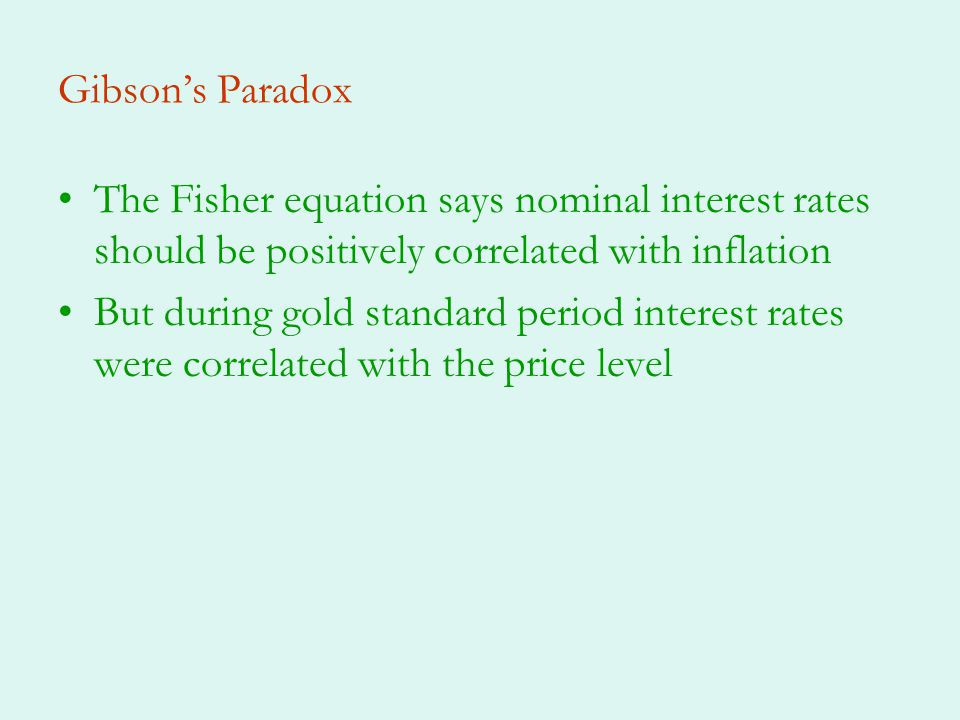 Gibson's Paradox The Fisher equation says nominal interest rates should be positively correlated with inflation.