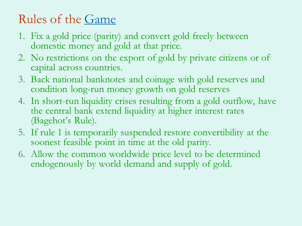 Rules of the Game Fix a gold price (parity) and convert gold freely between domestic money and gold at that price.