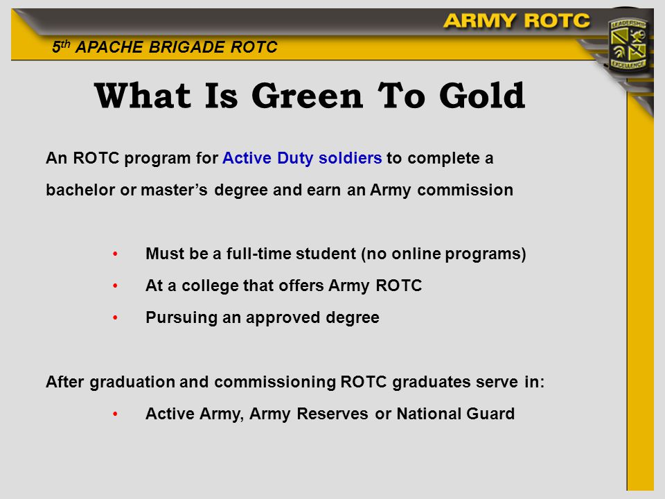 What Is Green To Gold An ROTC program for Active Duty soldiers to complete a. bachelor or master's degree and earn an Army commission.