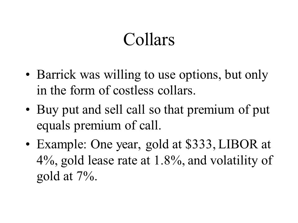 Collars Barrick was willing to use options, but only in the form of costless collars.