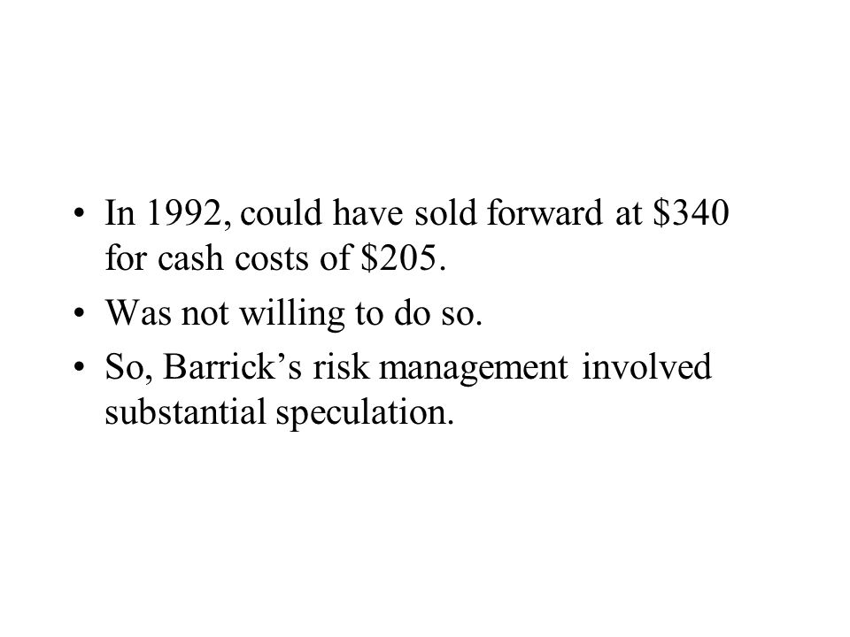 In 1992, could have sold forward at $340 for cash costs of $205.