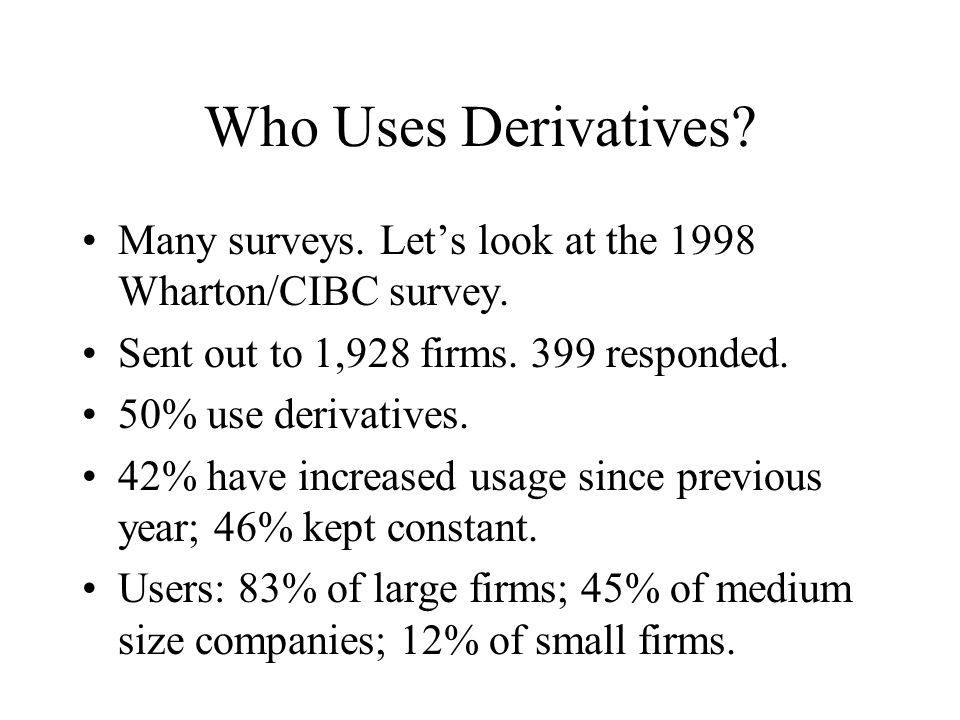 Who Uses Derivatives Many surveys. Let's look at the 1998 Wharton/CIBC survey. Sent out to 1,928 firms. 399 responded.