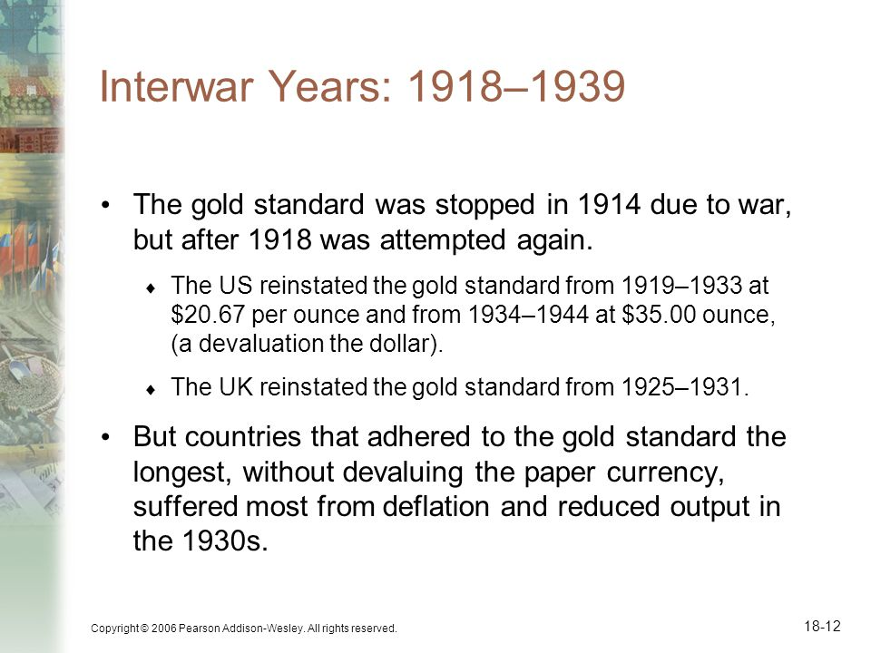 Interwar Years: 1918–1939 The gold standard was stopped in 1914 due to war, but after 1918 was attempted again.