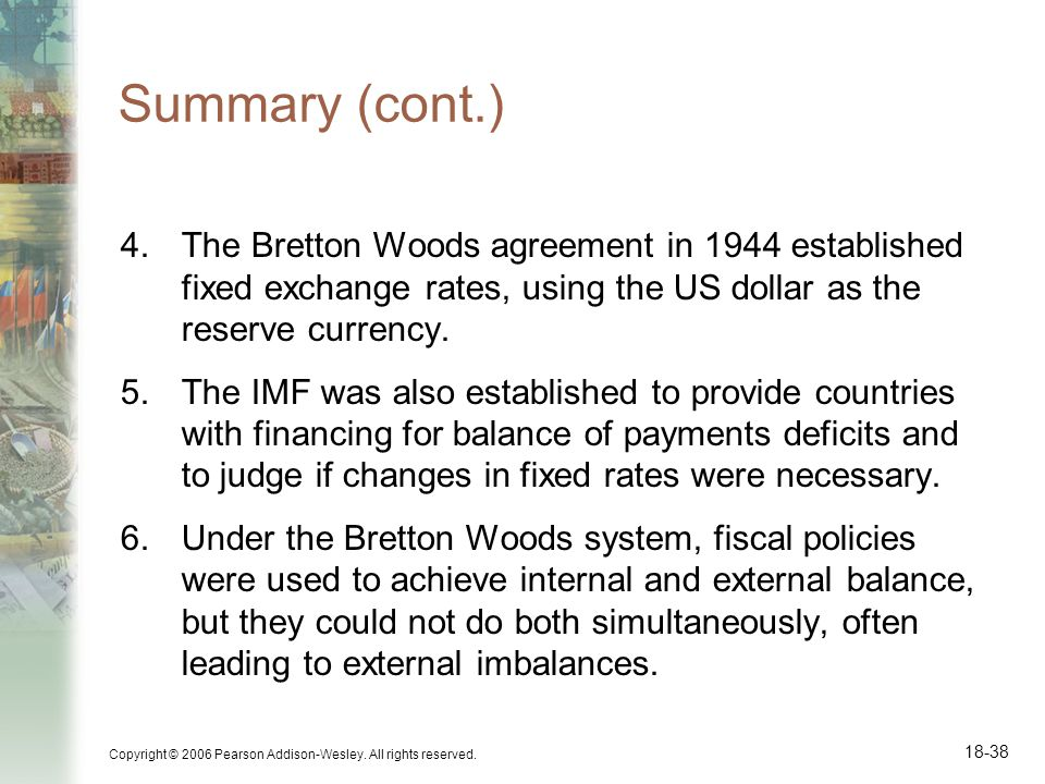 Summary (cont.) The Bretton Woods agreement in 1944 established fixed exchange rates, using the US dollar as the reserve currency.